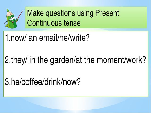 Make questions using Present Continuous tense now/ an email/he/write? 2.they/...