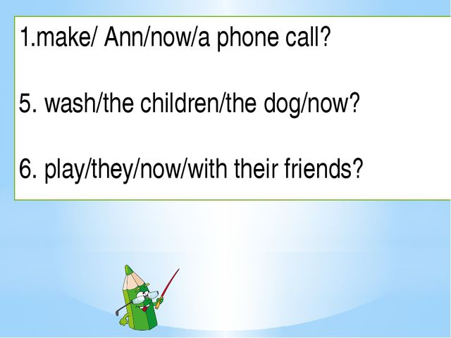 make/ Ann/now/a phone call? 5. wash/the children/the dog/now? 6. play/they/no...