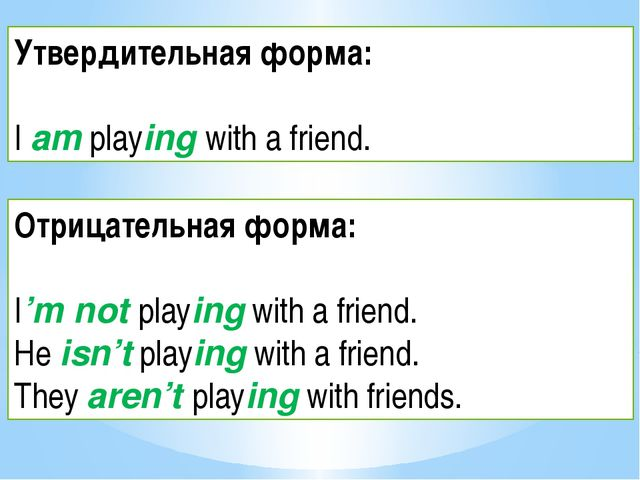 Утвердительная форма: I am playing with a friend. Отрицательная форма: I'm no...