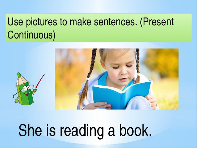 Use pictures to make sentences. (Present Continuous) She is reading a book.