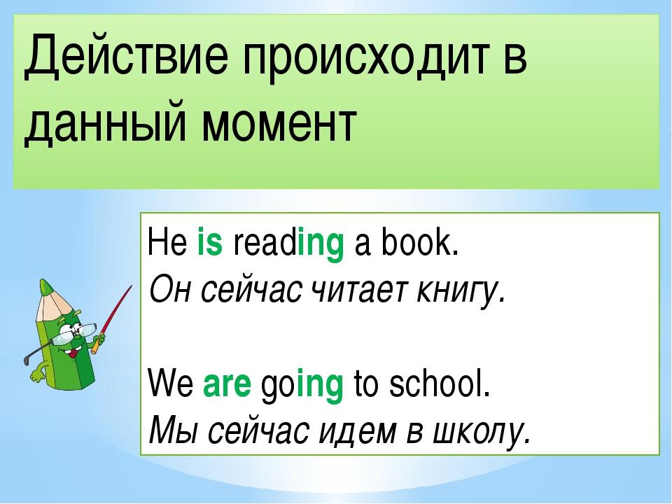 Действие происходит в данный момент He is reading a book. Он сейчас читает кн...