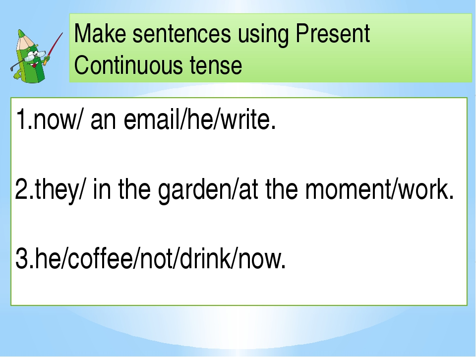 Make sentences using Present Continuous tense now/ an email/he/write. 2.they/...