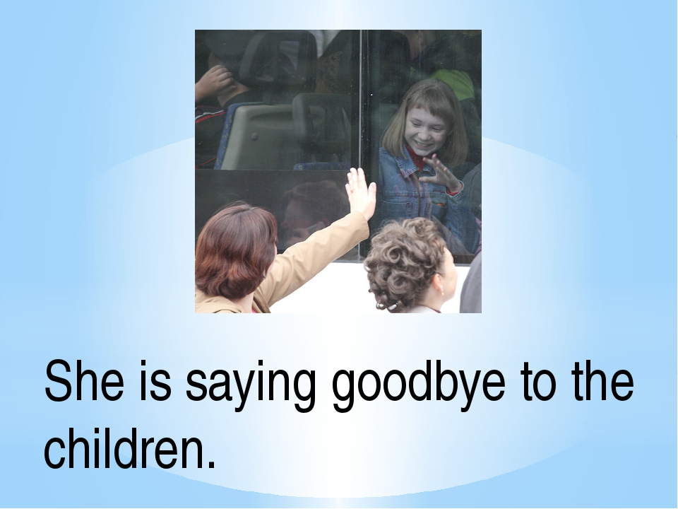 She is saying goodbye to the children.