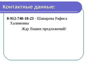Контактные данные: 8-912-740-18-23 - Шакирова Рафиса Халимовна Жду Ваших пред