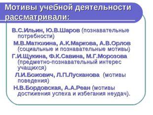 Мотивы учебной деятельности рассматривали: В.С.Ильин, Ю.В.Шаров (познавательн