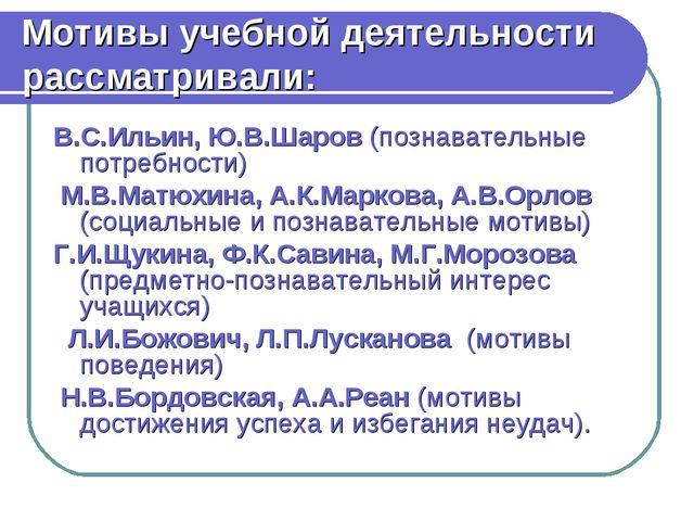 Мотивы учебной деятельности рассматривали: В.С.Ильин, Ю.В.Шаров (познавательн...