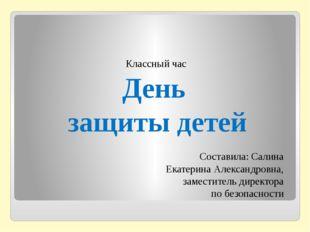 Классный час День защиты детей Составила: Салина Екатерина Александровна, за