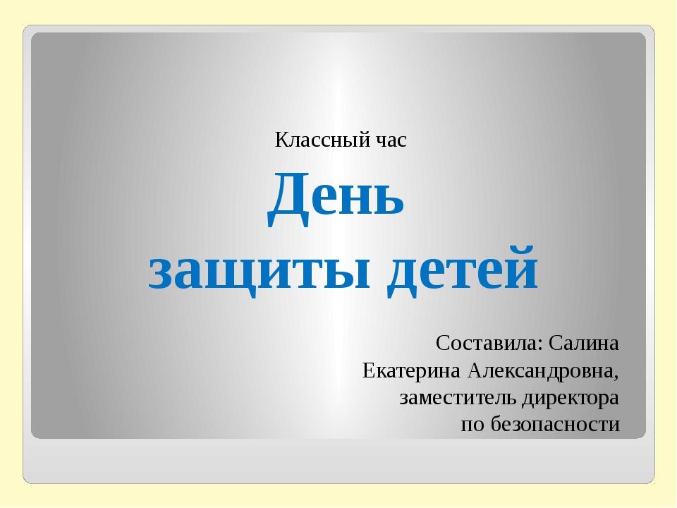 Классный час День защиты детей Составила: Салина Екатерина Александровна, за...