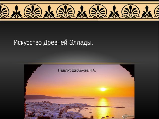 Педагог: Щербакова Н.А. Искусство Древней Эллады.
