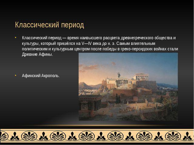 Классический период Классический период — время наивысшего расцвета древнегре...
