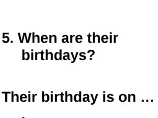 5. When are their birthdays? Their birthday is on … .