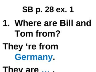 SB p. 28 ex. 1 Where are Bill and Tom from? They 're from Germany. They are … .