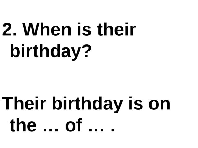 2. When is their birthday? Their birthday is on the … of … .