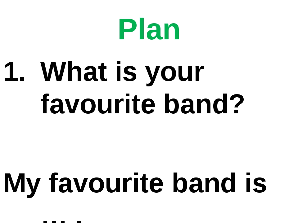 Plan What is your favourite band? My favourite band is … .