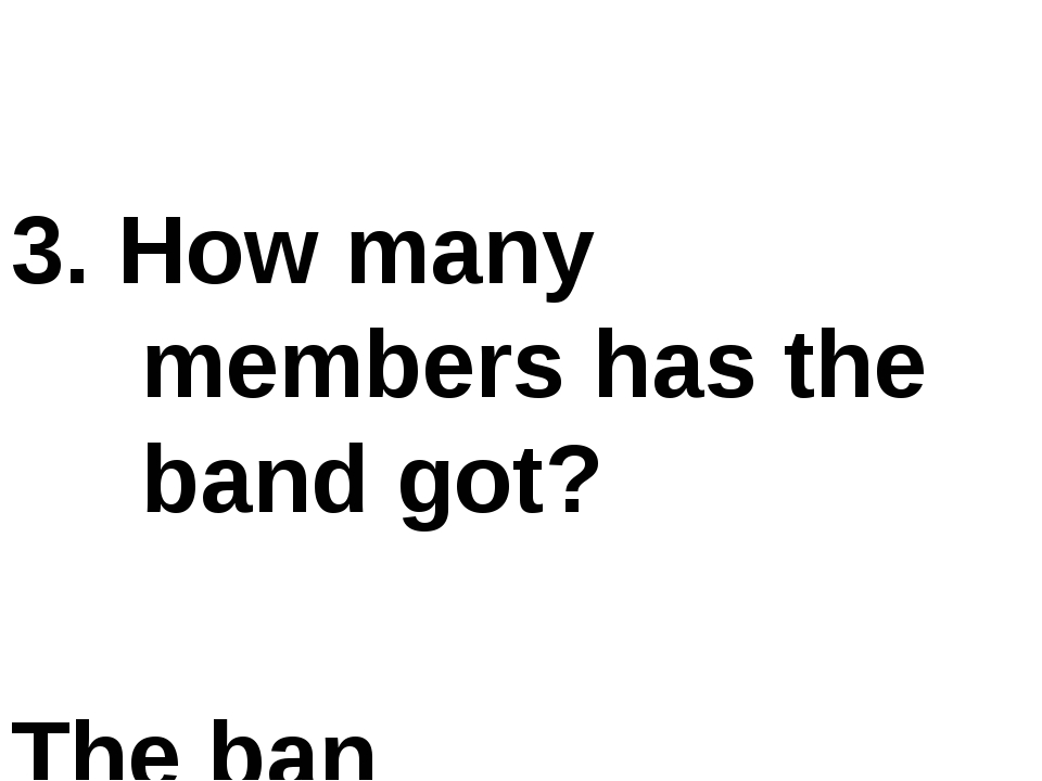 3. How many members has the band got? The ban