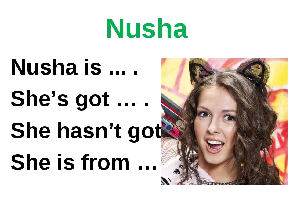 Nusha Nusha is ... . She's got … . She hasn't got … She is from … .