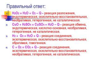 Правильный ответ: Н2О2 = Н2О + О2 – Q – реакция разложения, эндотермическая,