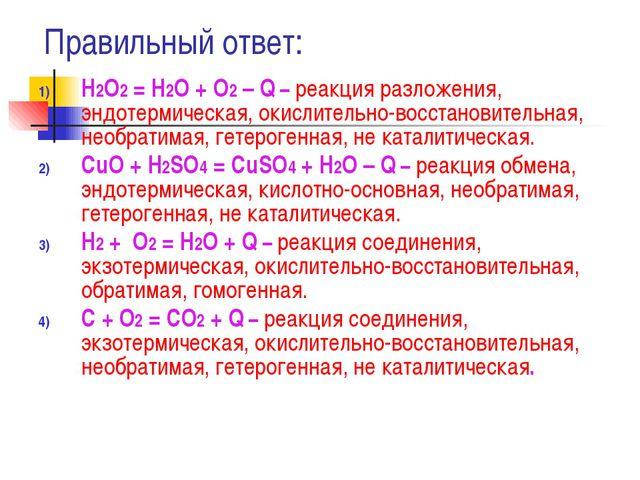 Правильный ответ: Н2О2 = Н2О + О2 – Q – реакция разложения, эндотермическая,...