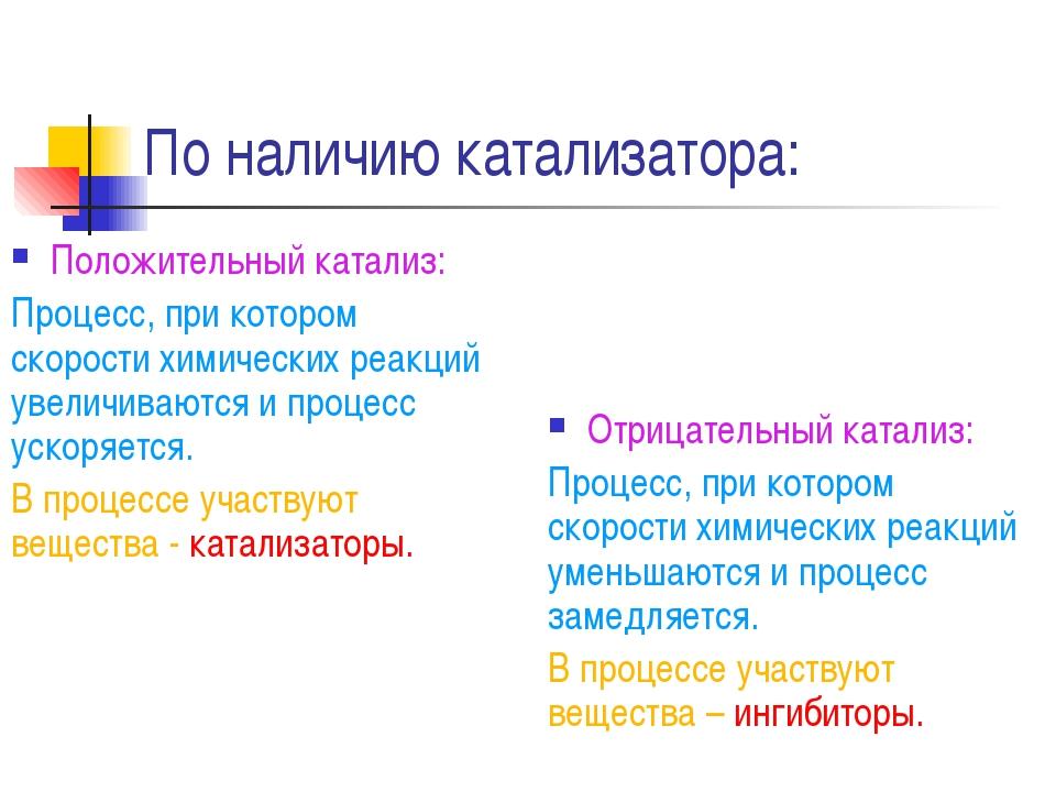 По наличию катализатора: Положительный катализ: Процесс, при котором скорости...