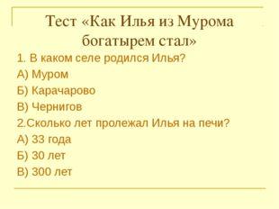 Тест «Как Илья из Мурома богатырем стал»  1. В каком селе родился Илья? А)