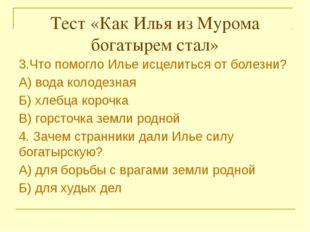 Тест «Как Илья из Мурома богатырем стал» 3.Что помогло Илье исцелиться от бо