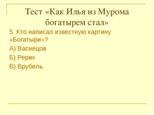 Тест «Как Илья из Мурома богатырем стал» 5. Кто написал известную картину «Б