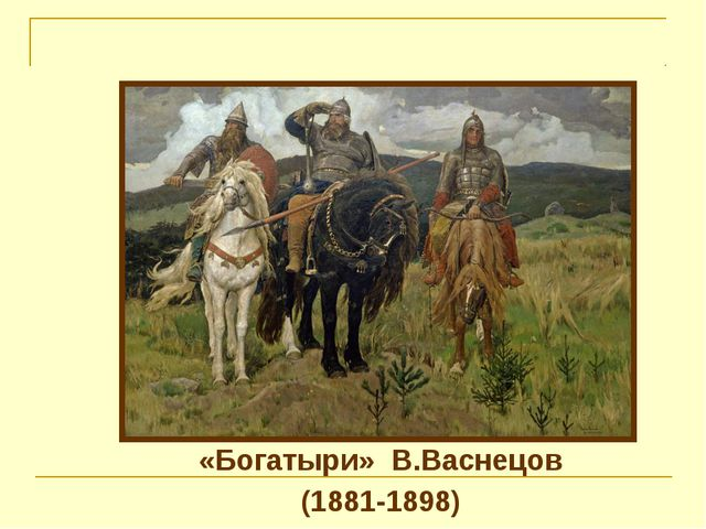 «Богатыри»  В.Васнецов «Богатыри»  В.Васнецов (1881-1898)