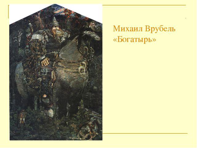 Михаил Врубель  «Богатырь»