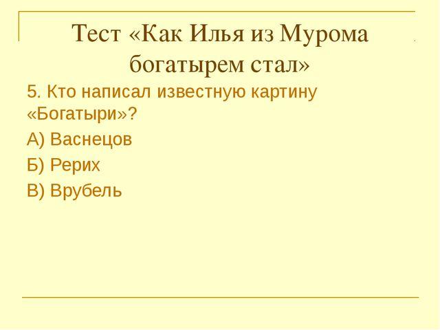 Тест «Как Илья из Мурома богатырем стал» 5. Кто написал известную картину «Б...