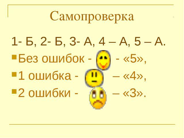 Самопроверка 1- Б, 2- Б, 3- А, 4 – А, 5 – А. Без ошибок -       - «5»,  1...