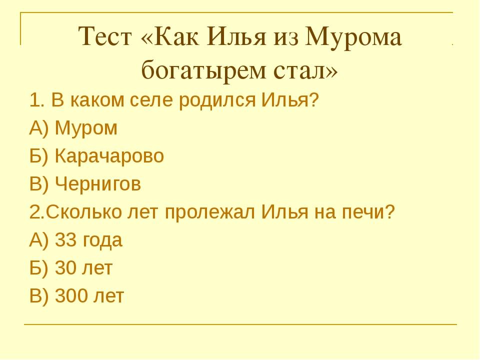 Тест «Как Илья из Мурома богатырем стал»  1. В каком селе родился Илья? А)...