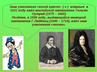 Знак умножения «косой крест» ( х ) впервые в 1631 году ввёл английский матема