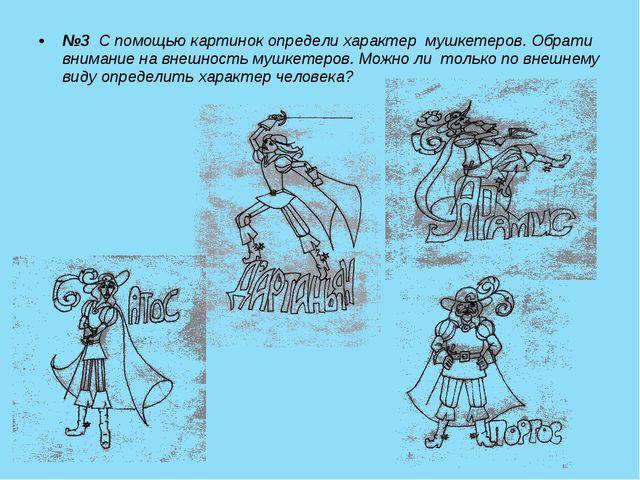 №3 С помощью картинок определи характер мушкетеров. Обрати внимание на внешно...