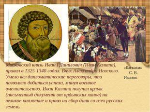 Московский князь Иван I Данилович (Иван Калита), правил в 1325-1340 годах. В