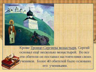 КромеТроице-Сергиева монастыря, Сергий основал ещё несколько монастырей. Во