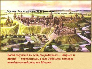 Радонеж. Реконструкция Г.В. Борисевича Когда ему было 15 лет, его родители —