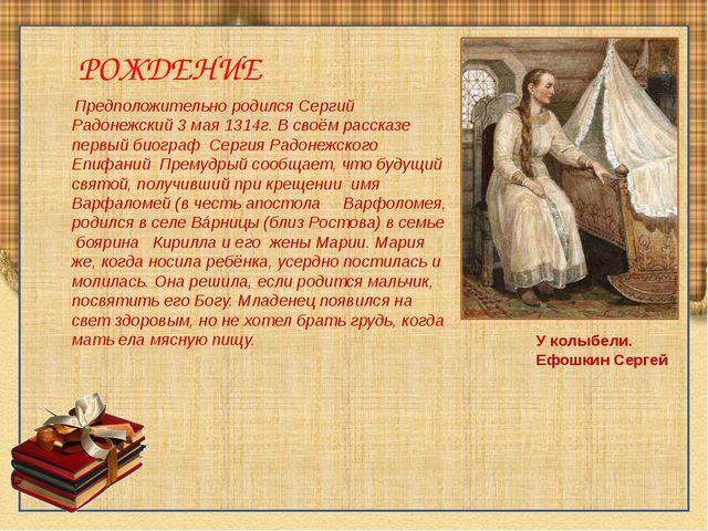 Предположительно родился Сергий Радонежский 3 мая1314г. В своём рассказе пе...