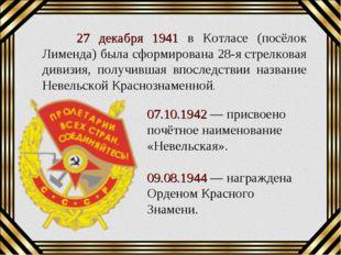 27 декабря 1941 в Котласе (посёлок Лименда) была сформирована 28-ястрелкова