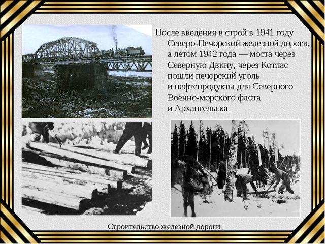 После введения встрой в1941году Северо-Печорской железной дороги, алетом...