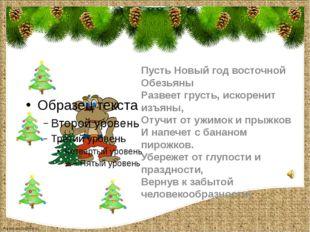 Пусть Новый год восточной Обезьяны Развеет грусть, искоренит изъяны, Отучит о