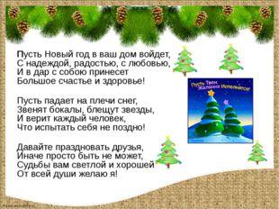 Пусть Новый год в ваш дом войдет, С надеждой, радостью, с любовью, И в дар с