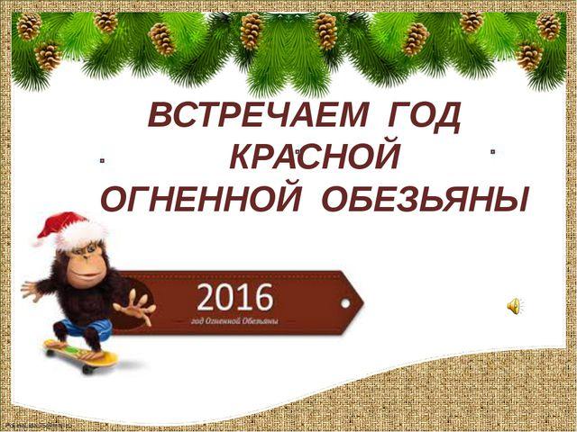 ВСТРЕЧАЕМ ГОД КРАСНОЙ ОГНЕННОЙ ОБЕЗЬЯНЫ FokinaLida.75@mail.ru