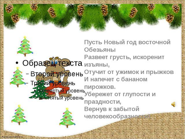 Пусть Новый год восточной Обезьяны Развеет грусть, искоренит изъяны, Отучит о...
