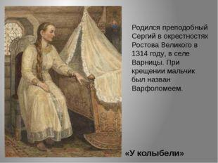 «У колыбели» Родился преподобный Сергий в окрестностях Ростова Великого в 131