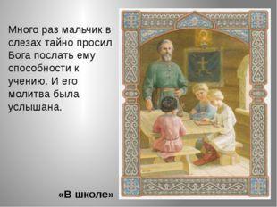 Много раз мальчик в слезах тайно просил Бога послать ему способности к учению