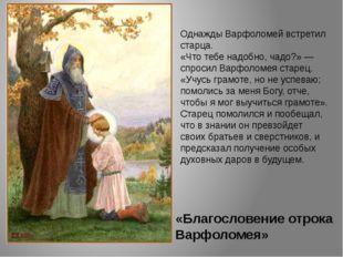«Благословение отрока Варфоломея» Однажды Варфоломей встретил старца. «Что те