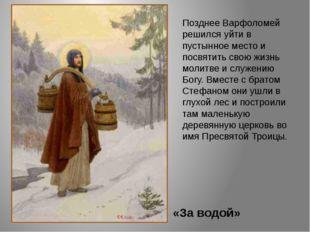 «За водой» Позднее Варфоломей решился уйти в пустынное место и посвятить свою