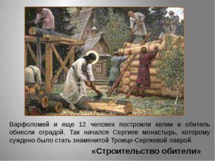 «Строительство обители» Варфоломей и еще 12 человек построили келии и обитель