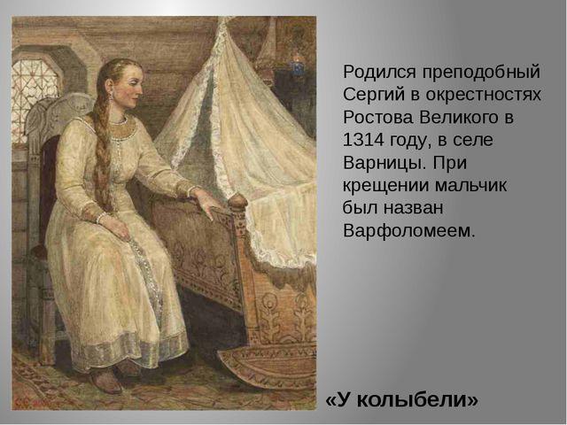 «У колыбели» Родился преподобный Сергий в окрестностях Ростова Великого в 131...