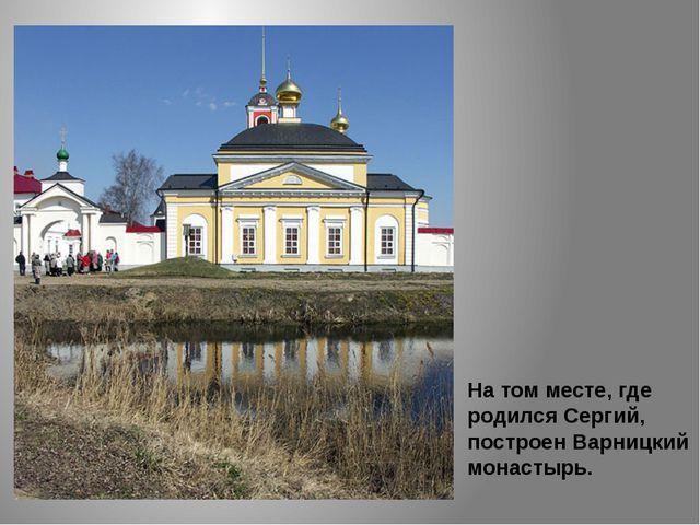 На том месте, где родился Сергий, построен Варницкий монастырь.